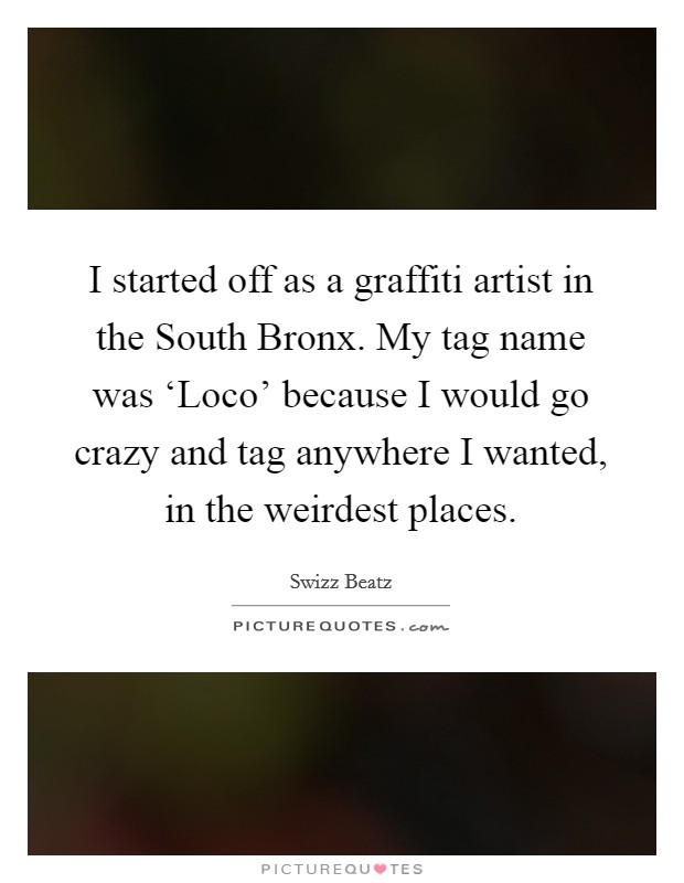 I started off as a graffiti artist in the South Bronx. My tag name was 'Loco' because I would go crazy and tag anywhere I wanted, in the weirdest places Picture Quote #1