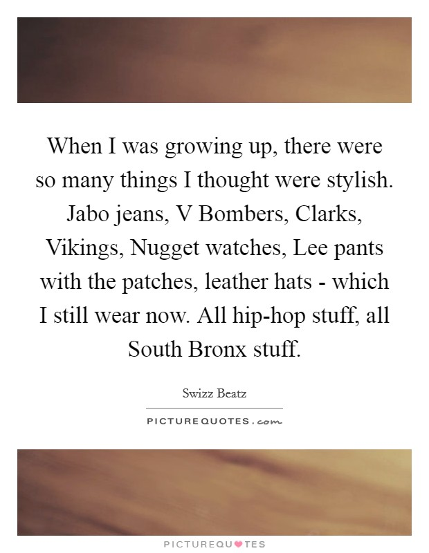 When I was growing up, there were so many things I thought were stylish. Jabo jeans, V Bombers, Clarks, Vikings, Nugget watches, Lee pants with the patches, leather hats - which I still wear now. All hip-hop stuff, all South Bronx stuff Picture Quote #1