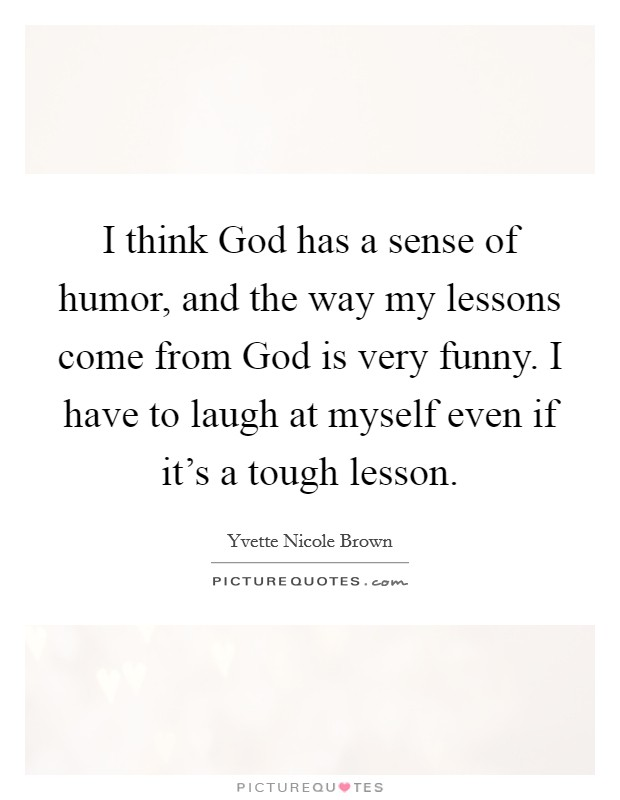 I think God has a sense of humor, and the way my lessons come from God is very funny. I have to laugh at myself even if it's a tough lesson Picture Quote #1