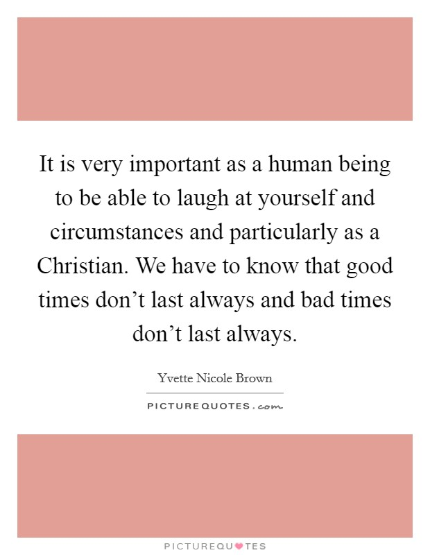 It is very important as a human being to be able to laugh at yourself and circumstances and particularly as a Christian. We have to know that good times don't last always and bad times don't last always Picture Quote #1