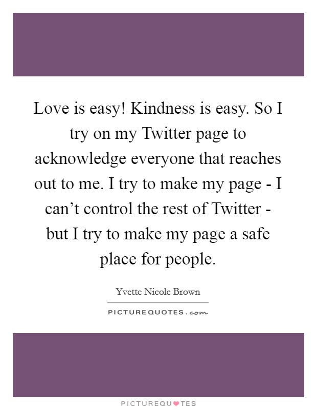 Love is easy! Kindness is easy. So I try on my Twitter page to acknowledge everyone that reaches out to me. I try to make my page - I can't control the rest of Twitter - but I try to make my page a safe place for people Picture Quote #1