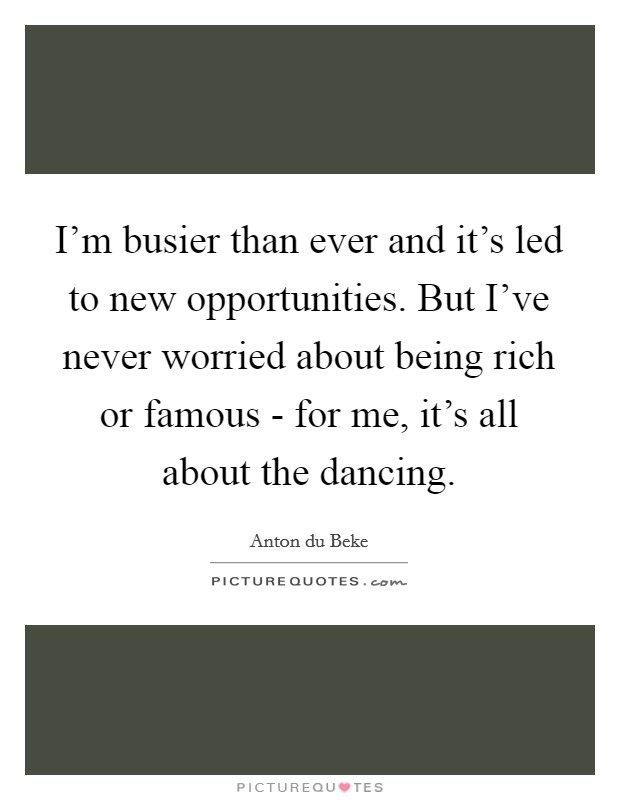 I'm busier than ever and it's led to new opportunities. But I've never worried about being rich or famous - for me, it's all about the dancing Picture Quote #1
