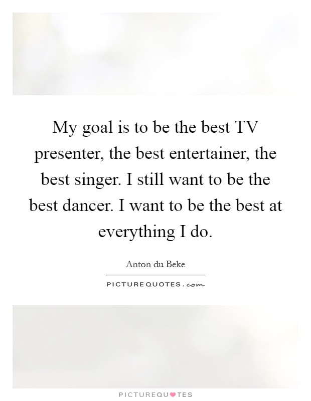 My goal is to be the best TV presenter, the best entertainer, the best singer. I still want to be the best dancer. I want to be the best at everything I do Picture Quote #1