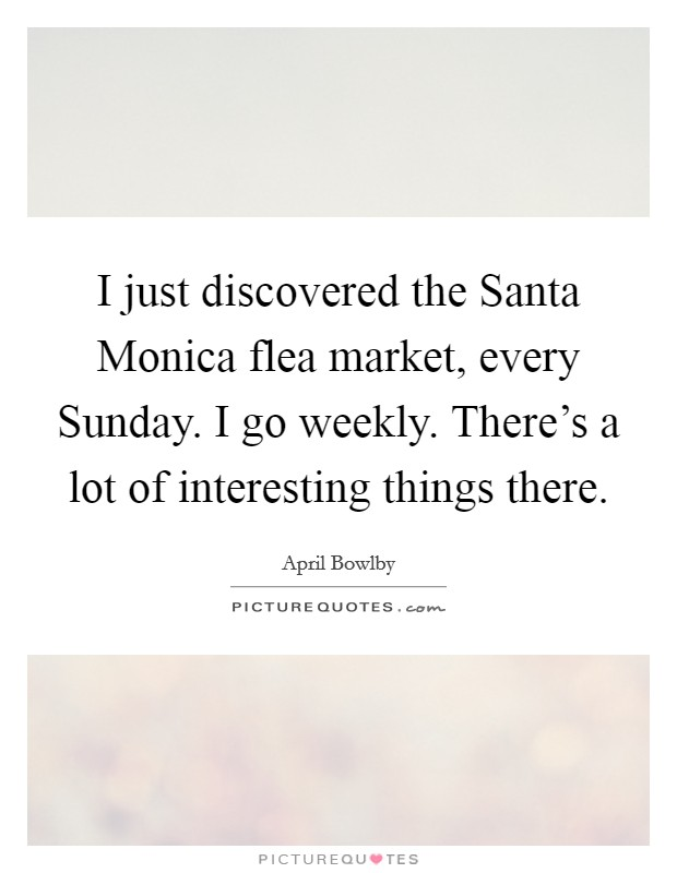 I just discovered the Santa Monica flea market, every Sunday. I go weekly. There's a lot of interesting things there Picture Quote #1