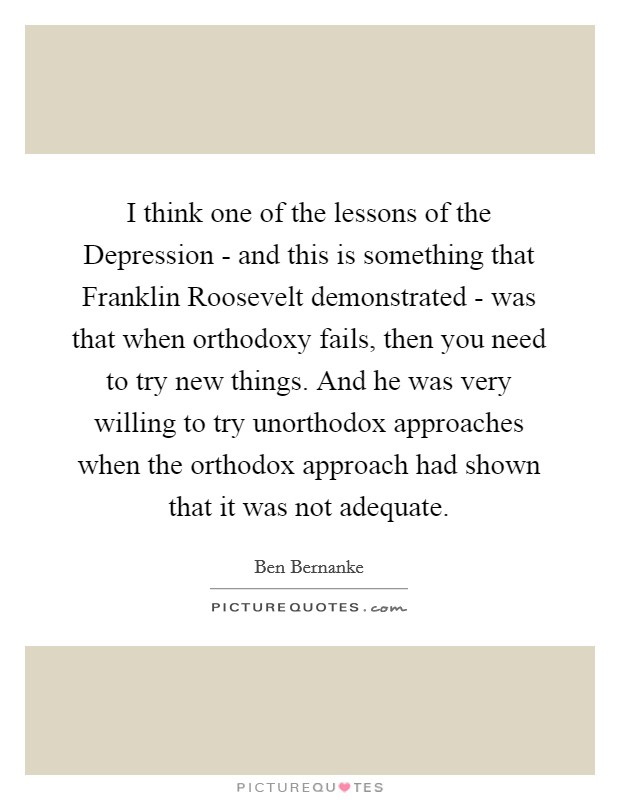 I think one of the lessons of the Depression - and this is something that Franklin Roosevelt demonstrated - was that when orthodoxy fails, then you need to try new things. And he was very willing to try unorthodox approaches when the orthodox approach had shown that it was not adequate Picture Quote #1