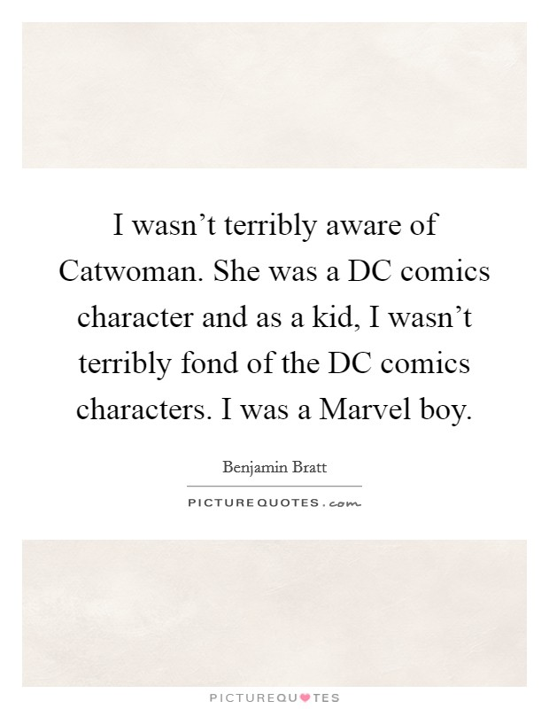 I wasn't terribly aware of Catwoman. She was a DC comics character and as a kid, I wasn't terribly fond of the DC comics characters. I was a Marvel boy Picture Quote #1