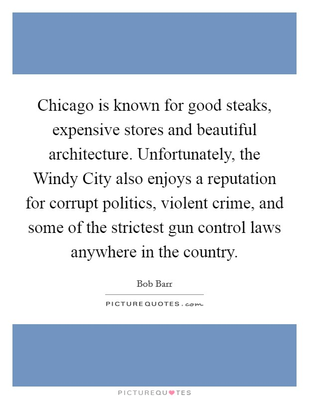 Chicago is known for good steaks, expensive stores and beautiful architecture. Unfortunately, the Windy City also enjoys a reputation for corrupt politics, violent crime, and some of the strictest gun control laws anywhere in the country Picture Quote #1