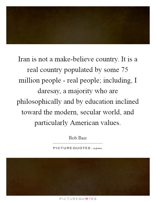Iran is not a make-believe country. It is a real country populated by some 75 million people - real people; including, I daresay, a majority who are philosophically and by education inclined toward the modern, secular world, and particularly American values Picture Quote #1