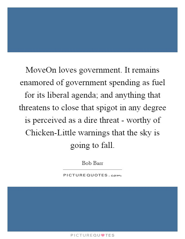 MoveOn loves government. It remains enamored of government spending as fuel for its liberal agenda; and anything that threatens to close that spigot in any degree is perceived as a dire threat - worthy of Chicken-Little warnings that the sky is going to fall Picture Quote #1