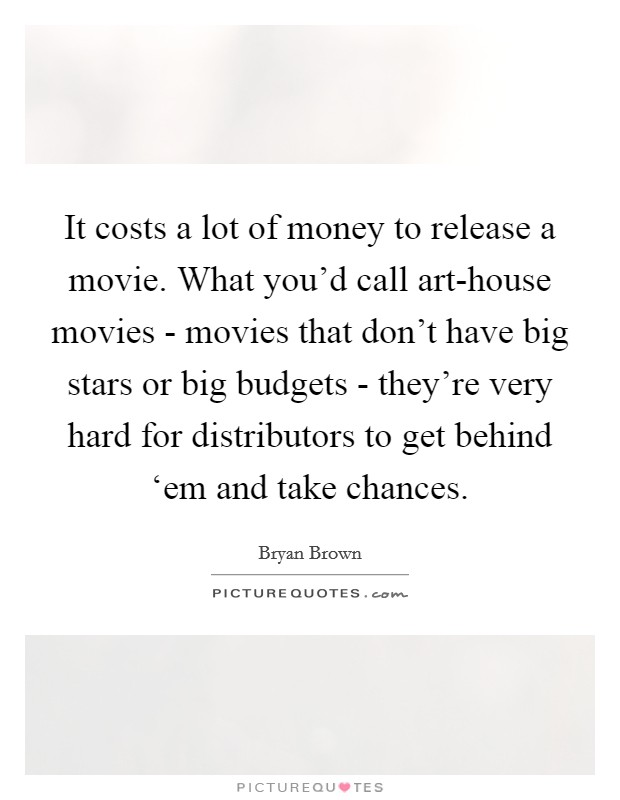 It costs a lot of money to release a movie. What you'd call art-house movies - movies that don't have big stars or big budgets - they're very hard for distributors to get behind 'em and take chances Picture Quote #1