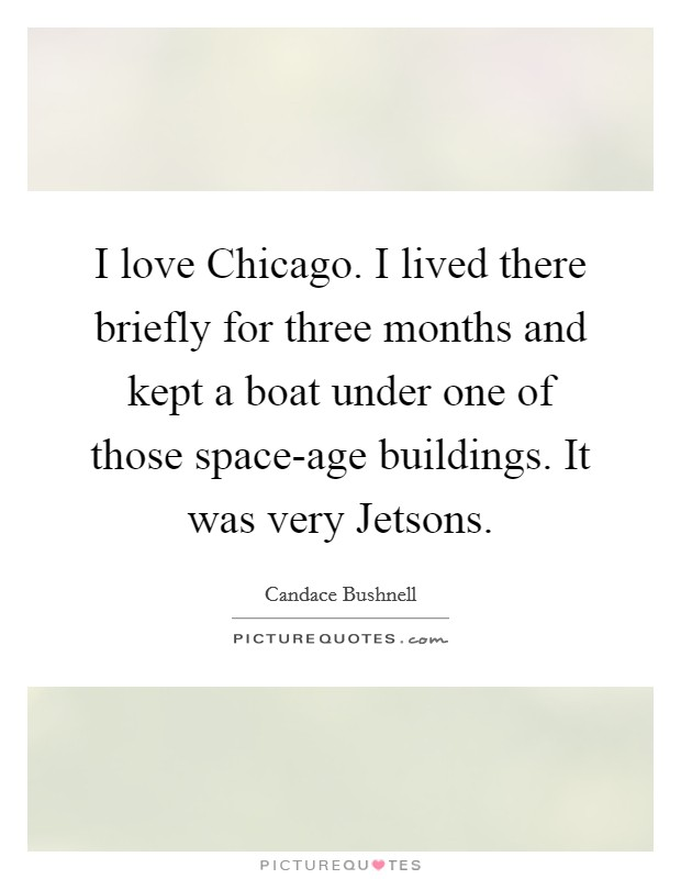 I love Chicago. I lived there briefly for three months and kept a boat under one of those space-age buildings. It was very Jetsons Picture Quote #1