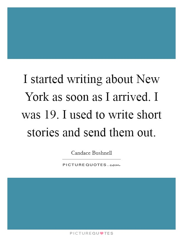I started writing about New York as soon as I arrived. I was 19. I used to write short stories and send them out Picture Quote #1