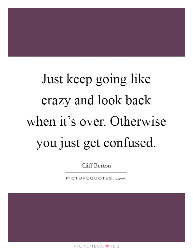 Just keep going like crazy and look back when it's over. Otherwise you just get confused Picture Quote #1