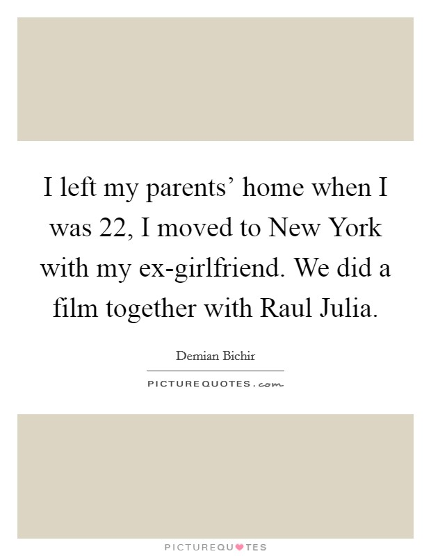I left my parents' home when I was 22, I moved to New York with my ex-girlfriend. We did a film together with Raul Julia Picture Quote #1