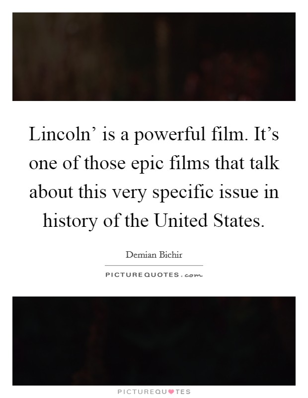 Lincoln' is a powerful film. It's one of those epic films that talk about this very specific issue in history of the United States Picture Quote #1