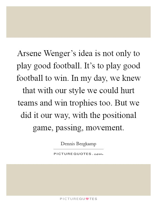 Arsene Wenger's idea is not only to play good football. It's to play good football to win. In my day, we knew that with our style we could hurt teams and win trophies too. But we did it our way, with the positional game, passing, movement Picture Quote #1