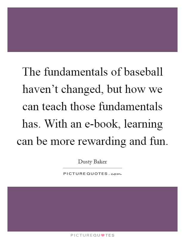 The fundamentals of baseball haven't changed, but how we can teach those fundamentals has. With an e-book, learning can be more rewarding and fun Picture Quote #1