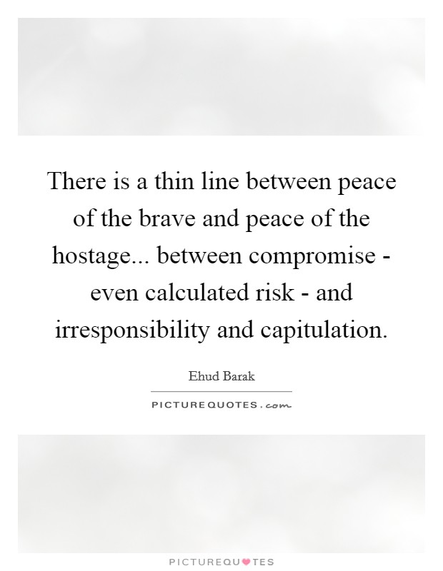 There is a thin line between peace of the brave and peace of the hostage... between compromise - even calculated risk - and irresponsibility and capitulation Picture Quote #1