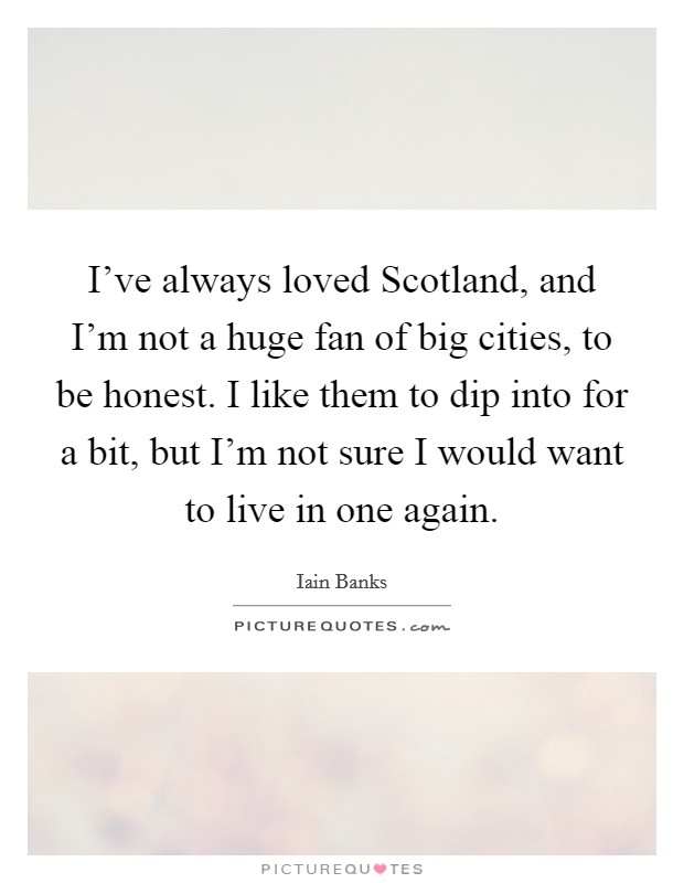 I've always loved Scotland, and I'm not a huge fan of big cities, to be honest. I like them to dip into for a bit, but I'm not sure I would want to live in one again Picture Quote #1