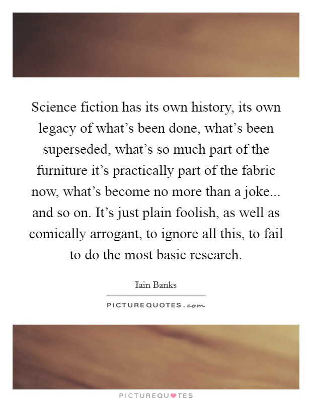 Science fiction has its own history, its own legacy of what's been done, what's been superseded, what's so much part of the furniture it's practically part of the fabric now, what's become no more than a joke... and so on. It's just plain foolish, as well as comically arrogant, to ignore all this, to fail to do the most basic research Picture Quote #1