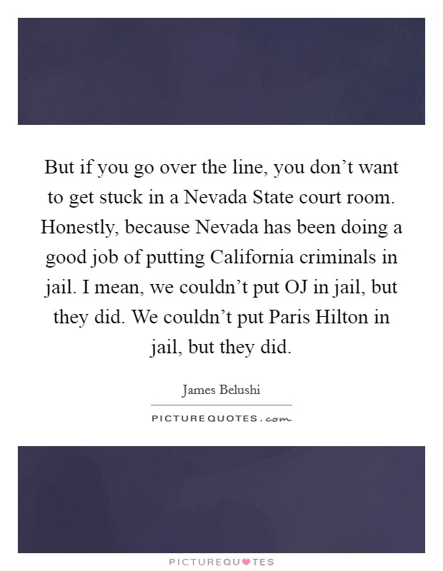 But if you go over the line, you don't want to get stuck in a Nevada State court room. Honestly, because Nevada has been doing a good job of putting California criminals in jail. I mean, we couldn't put OJ in jail, but they did. We couldn't put Paris Hilton in jail, but they did Picture Quote #1