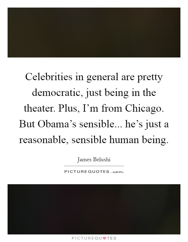 Celebrities in general are pretty democratic, just being in the theater. Plus, I'm from Chicago. But Obama's sensible... he's just a reasonable, sensible human being Picture Quote #1