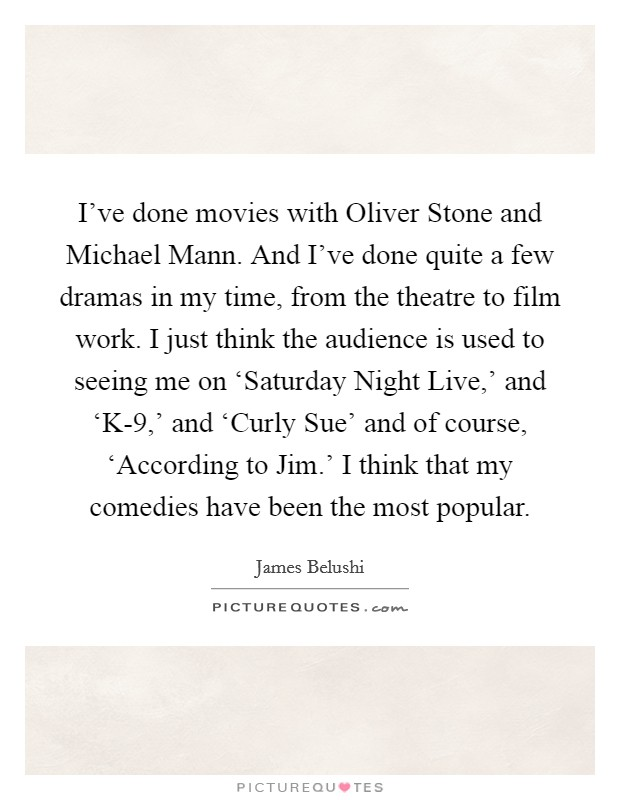 I've done movies with Oliver Stone and Michael Mann. And I've done quite a few dramas in my time, from the theatre to film work. I just think the audience is used to seeing me on 'Saturday Night Live,' and 'K-9,' and 'Curly Sue' and of course, 'According to Jim.' I think that my comedies have been the most popular Picture Quote #1