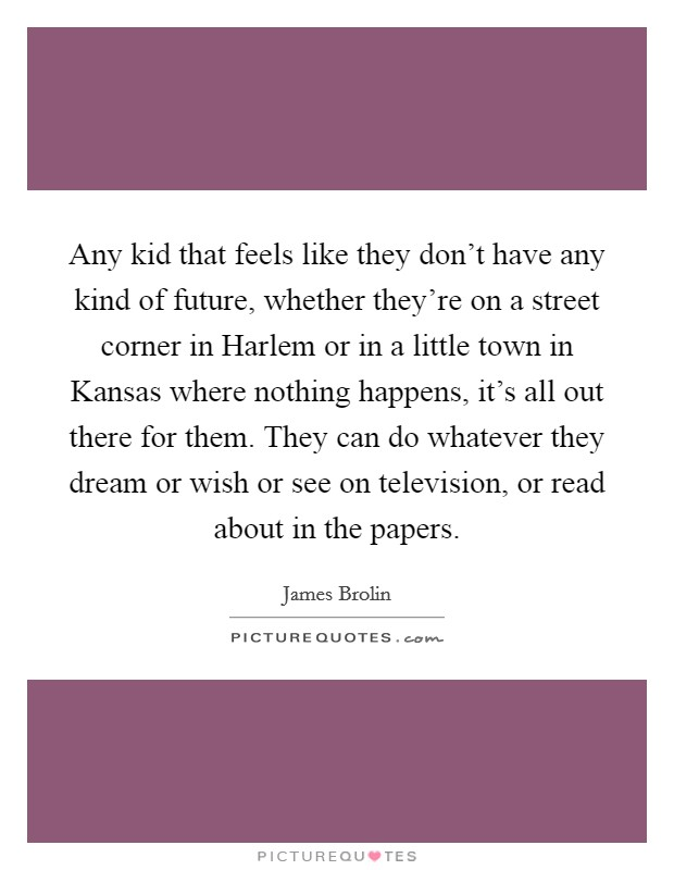 Any kid that feels like they don't have any kind of future, whether they're on a street corner in Harlem or in a little town in Kansas where nothing happens, it's all out there for them. They can do whatever they dream or wish or see on television, or read about in the papers Picture Quote #1