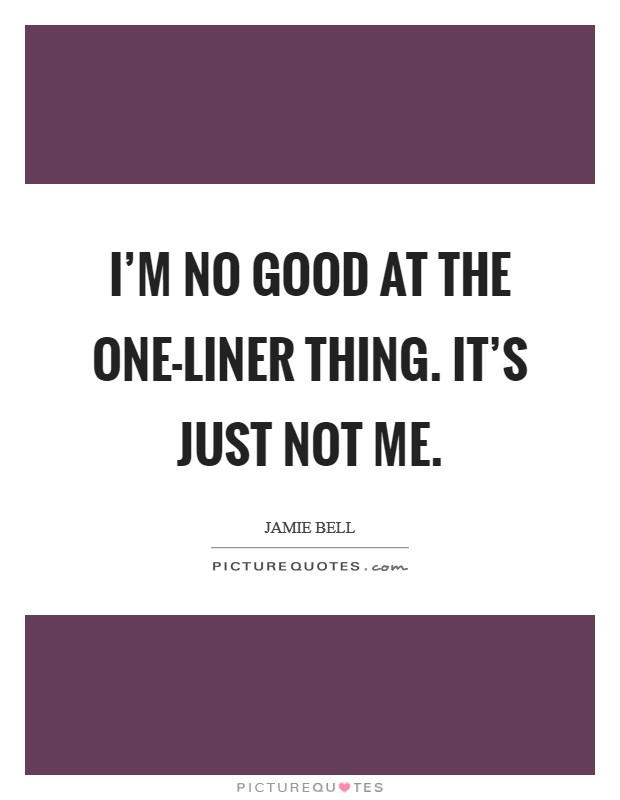 I'm no good at the one-liner thing. It's just not me Picture Quote #1