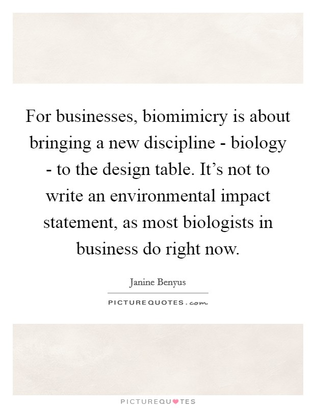 For businesses, biomimicry is about bringing a new discipline - biology - to the design table. It's not to write an environmental impact statement, as most biologists in business do right now Picture Quote #1