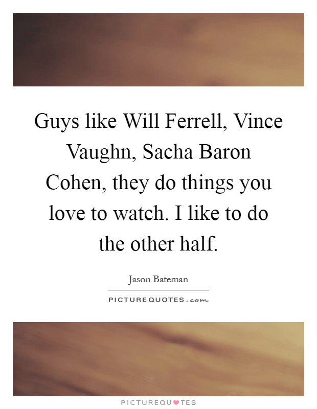 Guys like Will Ferrell, Vince Vaughn, Sacha Baron Cohen, they do things you love to watch. I like to do the other half Picture Quote #1