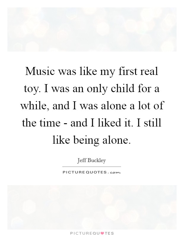Music was like my first real toy. I was an only child for a while, and I was alone a lot of the time - and I liked it. I still like being alone Picture Quote #1