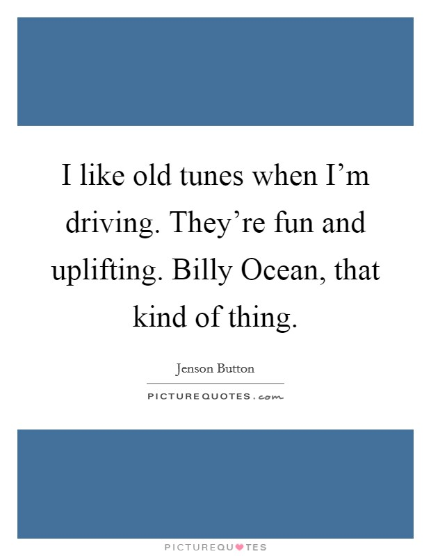 I like old tunes when I'm driving. They're fun and uplifting. Billy Ocean, that kind of thing Picture Quote #1