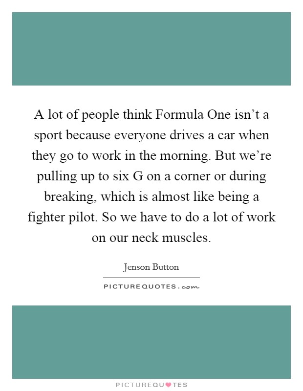 A lot of people think Formula One isn't a sport because everyone drives a car when they go to work in the morning. But we're pulling up to six G on a corner or during breaking, which is almost like being a fighter pilot. So we have to do a lot of work on our neck muscles Picture Quote #1