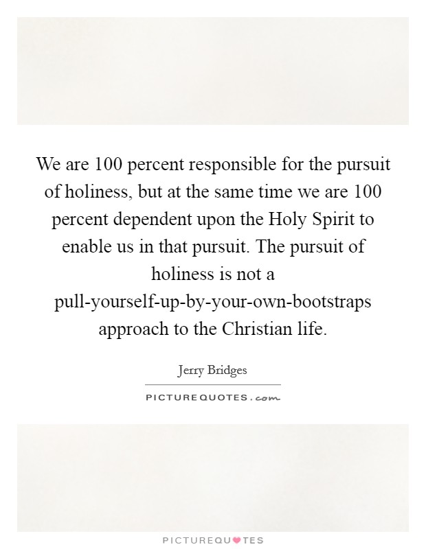 We are 100 percent responsible for the pursuit of holiness, but at the same time we are 100 percent dependent upon the Holy Spirit to enable us in that pursuit. The pursuit of holiness is not a pull-yourself-up-by-your-own-bootstraps approach to the Christian life Picture Quote #1