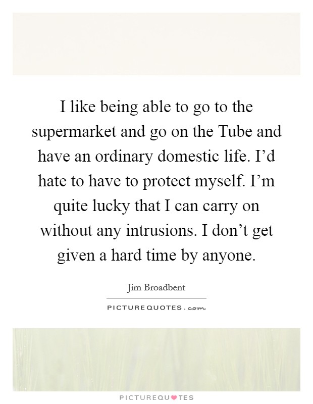 I like being able to go to the supermarket and go on the Tube and have an ordinary domestic life. I'd hate to have to protect myself. I'm quite lucky that I can carry on without any intrusions. I don't get given a hard time by anyone Picture Quote #1