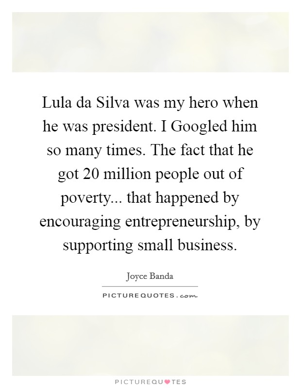 Lula da Silva was my hero when he was president. I Googled him so many times. The fact that he got 20 million people out of poverty... that happened by encouraging entrepreneurship, by supporting small business Picture Quote #1