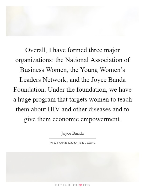 Overall, I have formed three major organizations: the National Association of Business Women, the Young Women's Leaders Network, and the Joyce Banda Foundation. Under the foundation, we have a huge program that targets women to teach them about HIV and other diseases and to give them economic empowerment Picture Quote #1