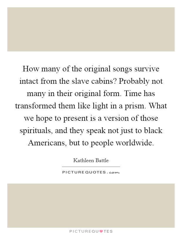 How many of the original songs survive intact from the slave cabins? Probably not many in their original form. Time has transformed them like light in a prism. What we hope to present is a version of those spirituals, and they speak not just to black Americans, but to people worldwide Picture Quote #1