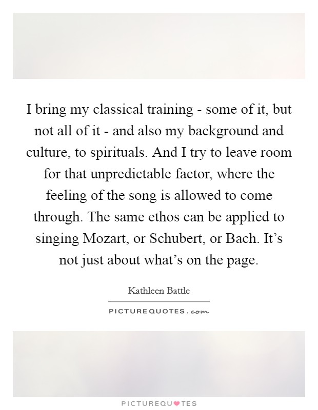 I bring my classical training - some of it, but not all of it - and also my background and culture, to spirituals. And I try to leave room for that unpredictable factor, where the feeling of the song is allowed to come through. The same ethos can be applied to singing Mozart, or Schubert, or Bach. It's not just about what's on the page Picture Quote #1