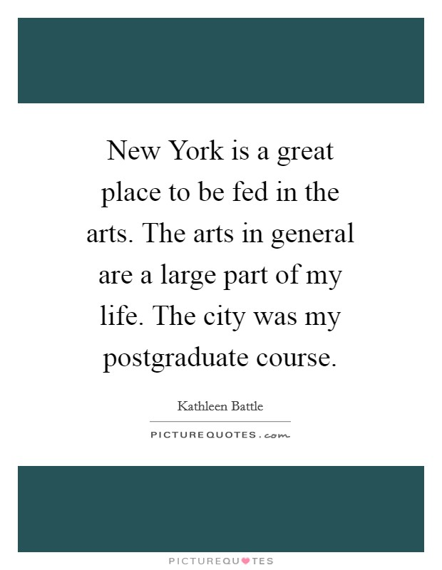 New York is a great place to be fed in the arts. The arts in general are a large part of my life. The city was my postgraduate course Picture Quote #1
