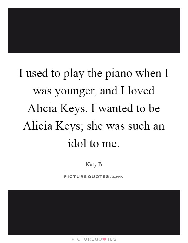 I used to play the piano when I was younger, and I loved Alicia Keys. I wanted to be Alicia Keys; she was such an idol to me Picture Quote #1