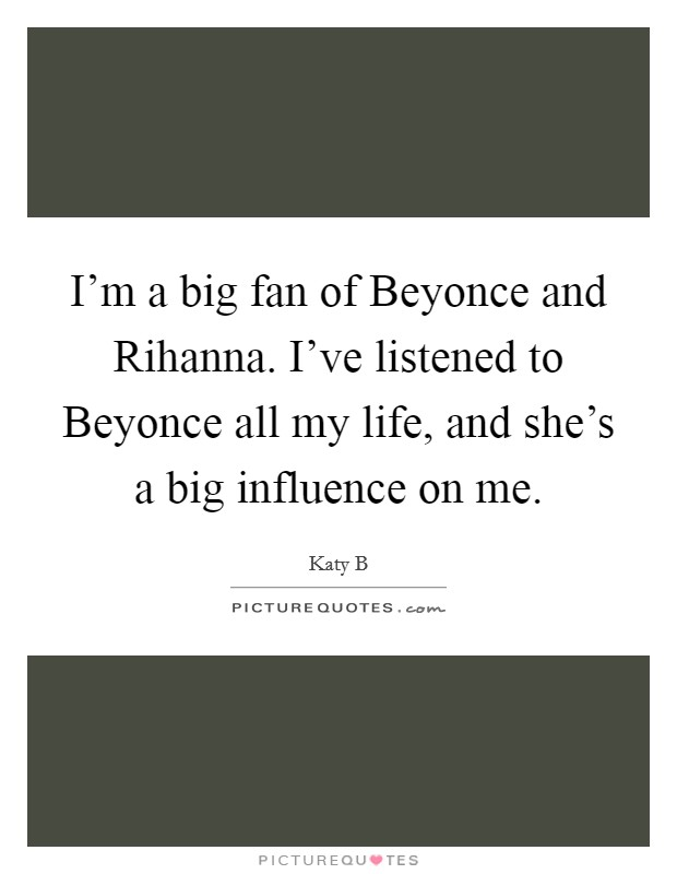 I'm a big fan of Beyonce and Rihanna. I've listened to Beyonce all my life, and she's a big influence on me Picture Quote #1