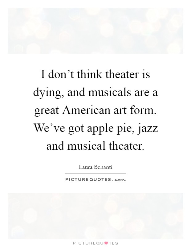 I don't think theater is dying, and musicals are a great American art form. We've got apple pie, jazz and musical theater Picture Quote #1