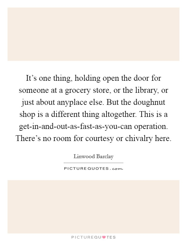 It's one thing, holding open the door for someone at a grocery store, or the library, or just about anyplace else. But the doughnut shop is a different thing altogether. This is a get-in-and-out-as-fast-as-you-can operation. There's no room for courtesy or chivalry here Picture Quote #1