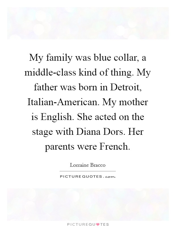 My family was blue collar, a middle-class kind of thing. My father was born in Detroit, Italian-American. My mother is English. She acted on the stage with Diana Dors. Her parents were French Picture Quote #1