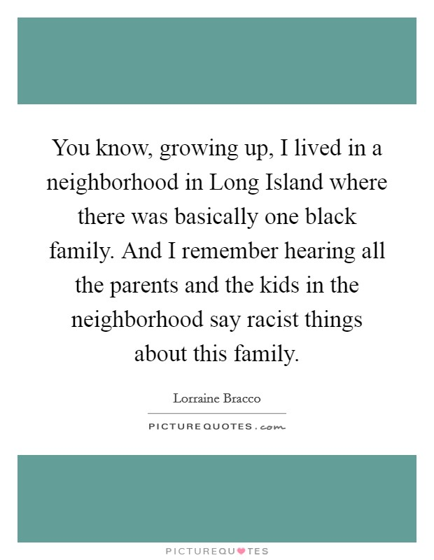 You know, growing up, I lived in a neighborhood in Long Island where there was basically one black family. And I remember hearing all the parents and the kids in the neighborhood say racist things about this family Picture Quote #1