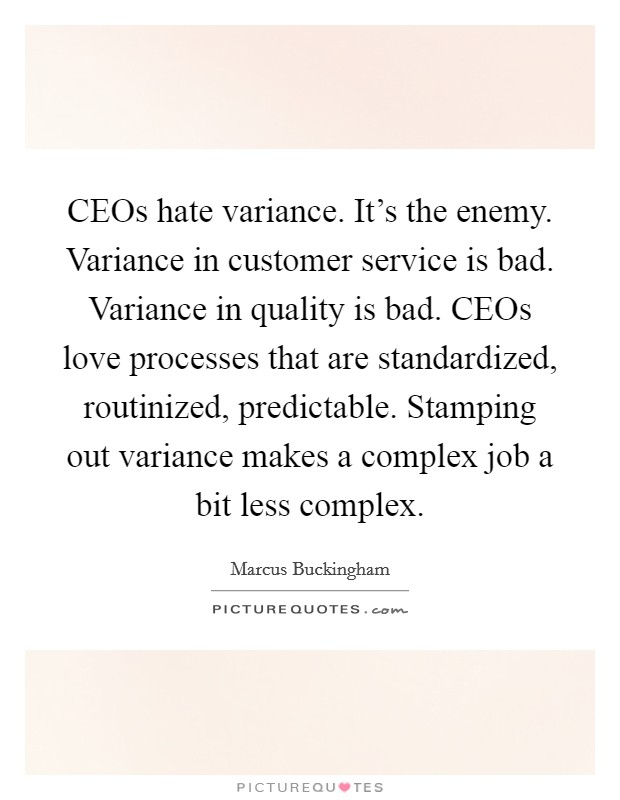 CEOs hate variance. It's the enemy. Variance in customer service is bad. Variance in quality is bad. CEOs love processes that are standardized, routinized, predictable. Stamping out variance makes a complex job a bit less complex Picture Quote #1
