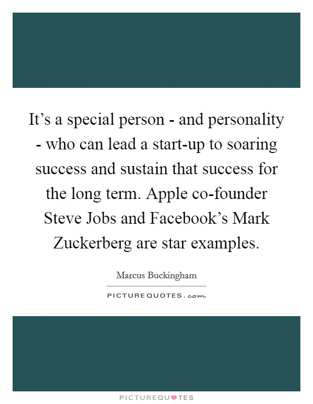 It's a special person - and personality - who can lead a start-up to soaring success and sustain that success for the long term. Apple co-founder Steve Jobs and Facebook's Mark Zuckerberg are star examples Picture Quote #1