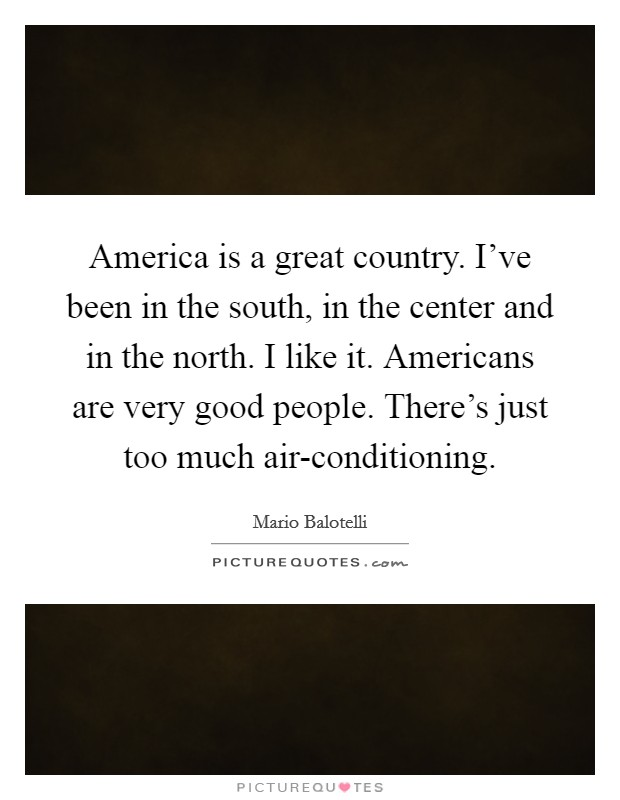 America is a great country. I've been in the south, in the center and in the north. I like it. Americans are very good people. There's just too much air-conditioning Picture Quote #1